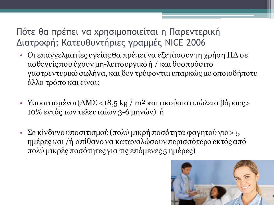 Πότε θα πρέπει να χρησιμοποιείται η Παρεντερική Διατροφή; Κατευθυντήριες γραμμές NICE 2006 Οι επαγγελματίες υγείας θα πρέπει να εξετάσουν τη χρήση ΠΔ σε ασθενείς που έχουν μη-λειτουργικό ή / και δυσπρόσιτο γαστρεντερικό σωλήνα, και δεν τρέφονται επαρκώς με οποιοδήποτε άλλο τρόπο και είναι: Υποσιτισμένοι (ΔΜΣ 10% εντός των τελευταίων 3-6 μηνών) ή Σε κίνδυνο υποσιτισμού (πολύ μικρή ποσότητα φαγητού για> 5 ημέρες και /ή απίθανο να καταναλώσουν περισσότερο εκτός από πολύ μικρές ποσότητες για τις επόμενες 5 ημέρες)