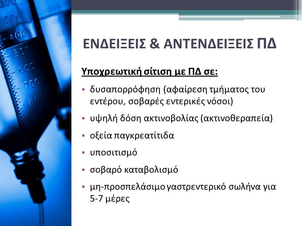 ΕΝΔΕΙΞΕΙΣ & ΑΝΤΕΝΔΕΙΞΕΙΣ ΠΔ Υποχρεωτική σίτιση με ΠΔ σε: δυσαπορρόφηση (αφαίρεση τμήματος του εντέρου, σοβαρές εντερικές νόσοι) υψηλή δόση ακτινοβολίας (ακτινοθεραπεία) οξεία παγκρεατίτιδα υποσιτισμό σοβαρό καταβολισμό μη-προσπελάσιμο γαστρεντερικό σωλήνα για 5-7 μέρες
