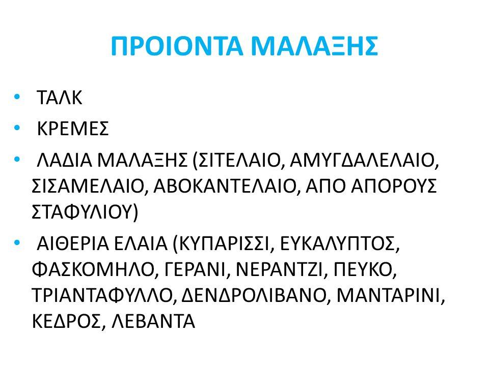ΠΡΟΙΟΝΤΑ ΜΑΛΑΞΗΣ ΤΑΛΚ ΚΡΕΜΕΣ ΛΑΔΙΑ ΜΑΛΑΞΗΣ (ΣΙΤΕΛΑΙΟ, ΑΜΥΓΔΑΛΕΛΑΙΟ, ΣΙΣΑΜΕΛΑΙΟ, ΑΒΟΚΑΝΤΕΛΑΙΟ, ΑΠΟ ΑΠΟΡΟΥΣ ΣΤΑΦΥΛΙΟΥ) ΑΙΘΕΡΙΑ ΕΛΑΙΑ (ΚΥΠΑΡΙΣΣΙ, ΕΥΚΑΛΥΠΤΟΣ, ΦΑΣΚΟΜΗΛΟ, ΓΕΡΑΝΙ, ΝΕΡΑΝΤΖΙ, ΠΕΥΚΟ, ΤΡΙΑΝΤΑΦΥΛΛΟ, ΔΕΝΔΡΟΛΙΒΑΝΟ, ΜΑΝΤΑΡΙΝΙ, ΚΕΔΡΟΣ, ΛΕΒΑΝΤΑ