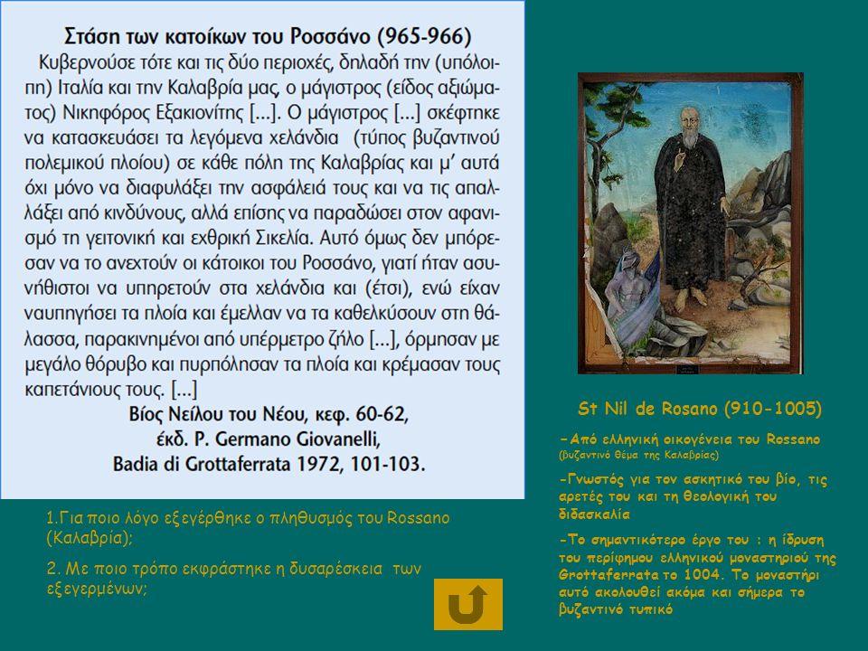St Nil de Rosanο (910-1005) - Aπό ελληνική οικογένεια του Rossano (βυζαντινό θέμα της Καλαβρίας) -Γνωστός για τον ασκητικό του βίο, τις αρετές του και τη θεολογική του διδασκαλία -Το σημαντικότερο έργο του : η ίδρυση του περίφημου ελληνικού μοναστηριού της Grottaferrata το 1004.