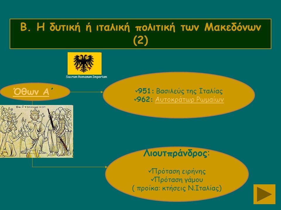 Β. Η δυτική ή ιταλική πολιτική των Μακεδόνων (2) Όθων ΑΌθων Α΄ 951: Βασιλεύς της Ιταλίας 962: Αυτοκράτωρ ΡωμαίωνΑυτοκράτωρ Ρωμαίων Λιουτπράνδρος: Πρότ