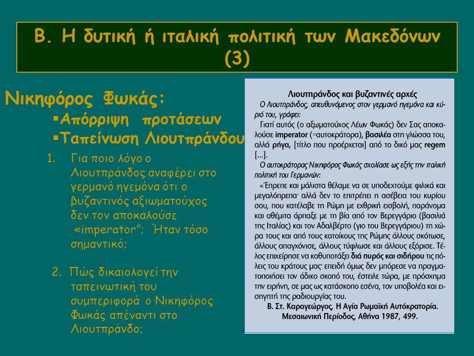 Β. Η δυτική ή ιταλική πολιτική των Μακεδόνων (3) Νικηφόρος Φωκάς:  Απόρριψη προτάσεων  Ταπείνωση Λιουτπράνδου 1.Για ποιο λόγο ο Λιουτπράνδος αναφέρε