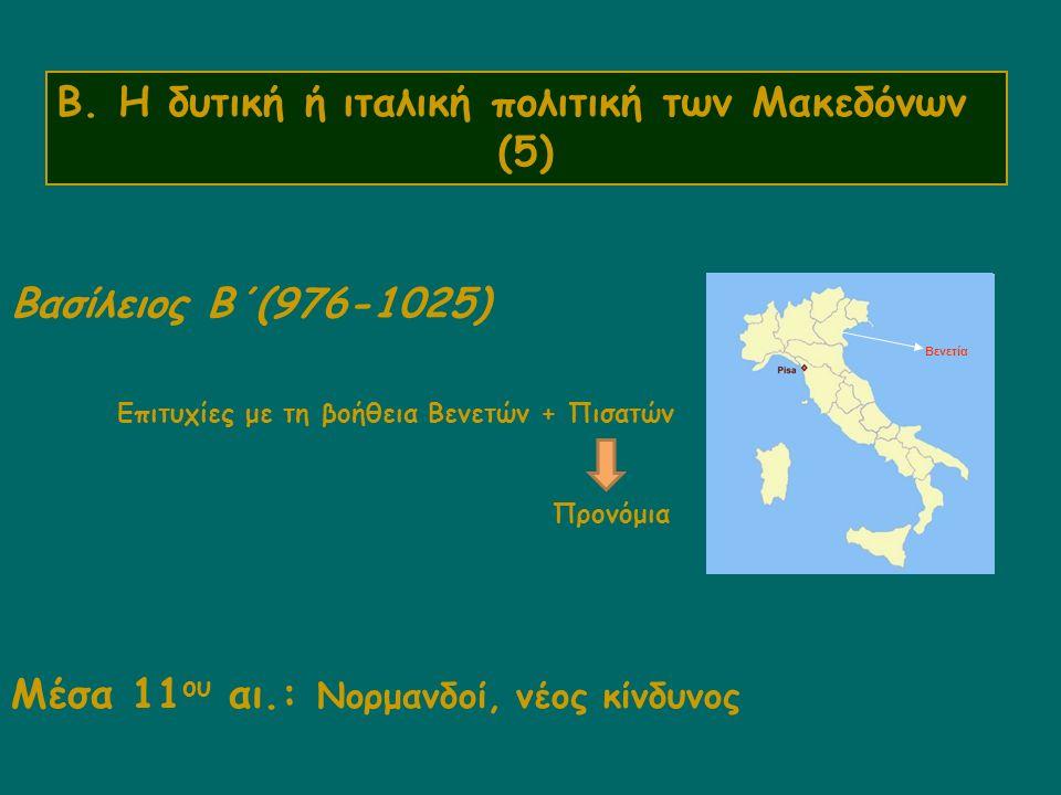 Β. Η δυτική ή ιταλική πολιτική των Μακεδόνων (5) Βασίλειος Β΄(976-1025) Επιτυχίες με τη βοήθεια Βενετών + Πισατών Προνόμια Μέσα 11 ου αι.: Νορμανδοί,