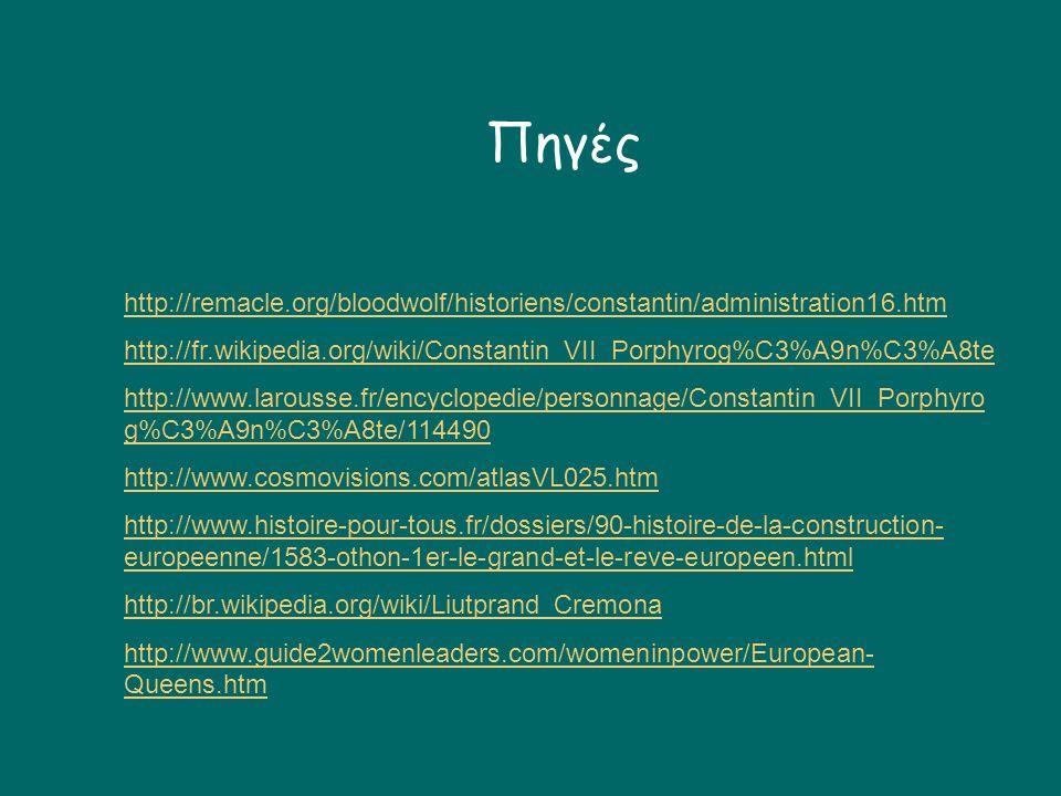 Πηγές http://remacle.org/bloodwolf/historiens/constantin/administration16.htm http://fr.wikipedia.org/wiki/Constantin_VII_Porphyrog%C3%A9n%C3%A8te http://www.larousse.fr/encyclopedie/personnage/Constantin_VII_Porphyro g%C3%A9n%C3%A8te/114490 http://www.cosmovisions.com/atlasVL025.htm http://www.histoire-pour-tous.fr/dossiers/90-histoire-de-la-construction- europeenne/1583-othon-1er-le-grand-et-le-reve-europeen.html http://br.wikipedia.org/wiki/Liutprand_Cremona http://www.guide2womenleaders.com/womeninpower/European- Queens.htm