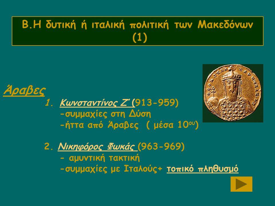 Β.Η δυτική ή ιταλική πολιτική των Μακεδόνων (1) Άραβες 1.Κωνσταντίνος Ζ΄(913-959)Κωνσταντίνος Ζ΄( -συμμαχίες στη Δύση -ήττα από Άραβες ( μέσα 10 ου ) 2.