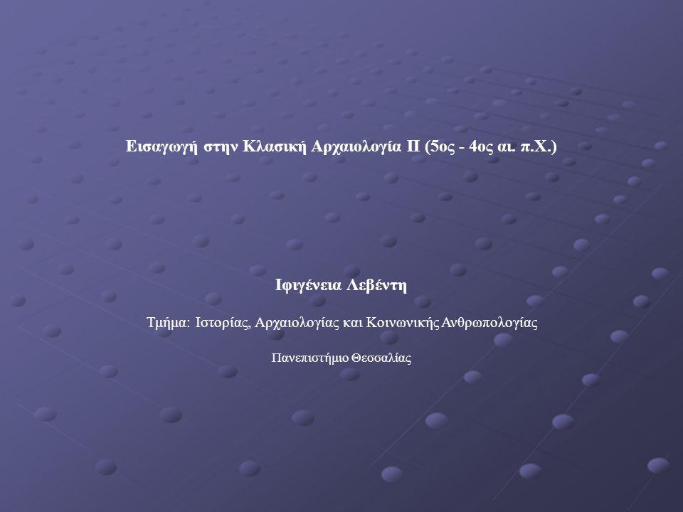 Εισαγωγή στην Κλασική Αρχαιολογία ΙΙ (5ος - 4ος αι. π.Χ.) Ιφιγένεια Λεβέντη Τμήμα: Ιστορίας, Αρχαιολογίας και Κοινωνικής Ανθρωπολογίας Πανεπιστήμιο Θε