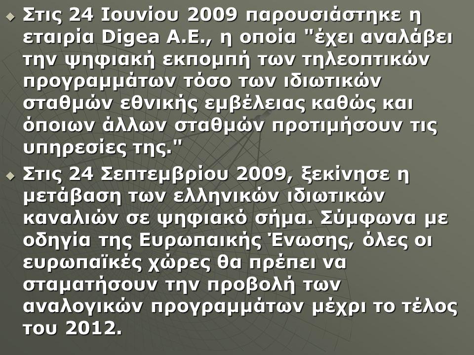  Στις 24 Ιουνίου 2009 παρουσιάστηκε η εταιρία Digea A.E., η οποία έχει αναλάβει την ψηφιακή εκπομπή των τηλεοπτικών προγραμμάτων τόσο των ιδιωτικών σταθμών εθνικής εμβέλειας καθώς και όποιων άλλων σταθμών προτιμήσουν τις υπηρεσίες της.  Στις 24 Σεπτεμβρίου 2009, ξεκίνησε η μετάβαση των ελληνικών ιδιωτικών καναλιών σε ψηφιακό σήμα.