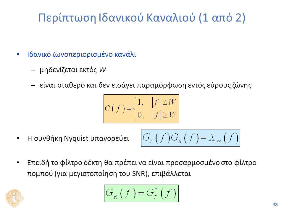 38 Περίπτωση Ιδανικού Καναλιού (1 από 2) Ιδανικό ζωνοπεριορισμένο κανάλι – μηδενίζεται εκτός W – είναι σταθερό και δεν εισάγει παραμόρφωση εντός εύρους ζώνης Η συνθήκη Nyquist υπαγορεύει Επειδή το φίλτρο δέκτη θα πρέπει να είναι προσαρμοσμένο στο φίλτρο πομπού (για μεγιστοποίηση του SNR), επιβάλλεται