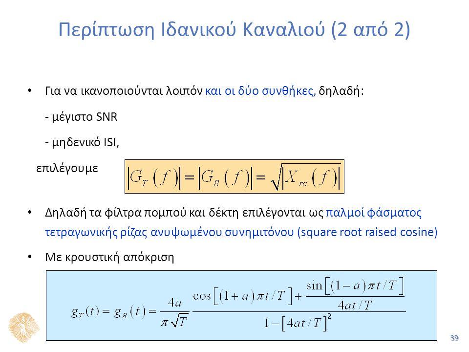 39 Περίπτωση Ιδανικού Καναλιού (2 από 2) Για να ικανοποιούνται λοιπόν και οι δύο συνθήκες, δηλαδή: - μέγιστο SNR - μηδενικό ISI, επιλέγουμε Δηλαδή τα φίλτρα πομπού και δέκτη επιλέγονται ως παλμοί φάσματος τετραγωνικής ρίζας ανυψωμένου συνημιτόνου (square root raised cosine) Με κρουστική απόκριση