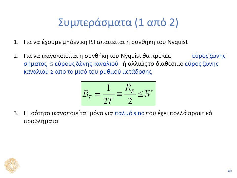 40 1.Για να έχουμε μηδενική ISI απαιτείται η συνθήκη του Nyquist 2.Για να ικανοποιείται η συνθήκη του Nyquist θα πρέπει: εύρος ζώνης σήματος  εύρους ζώνης καναλιού ή αλλιώς το διαθέσιμο εύρος ζώνης καναλιού ≥ απο το μισό του ρυθμού μετάδοσης 3.Η ισότητα ικανοποιείται μόνο για παλμό sinc που έχει πολλά πρακτικά προβλήματα Συμπεράσματα (1 από 2)