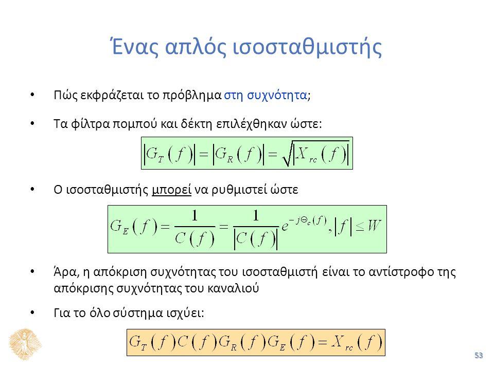 53 Ένας απλός ισοσταθμιστής Πώς εκφράζεται το πρόβλημα στη συχνότητα; Τα φίλτρα πομπού και δέκτη επιλέχθηκαν ώστε: Ο ισοσταθμιστής μπορεί να ρυθμιστεί ώστε Άρα, η απόκριση συχνότητας του ισοσταθμιστή είναι το αντίστροφο της απόκρισης συχνότητας του καναλιού Για το όλο σύστημα ισχύει: