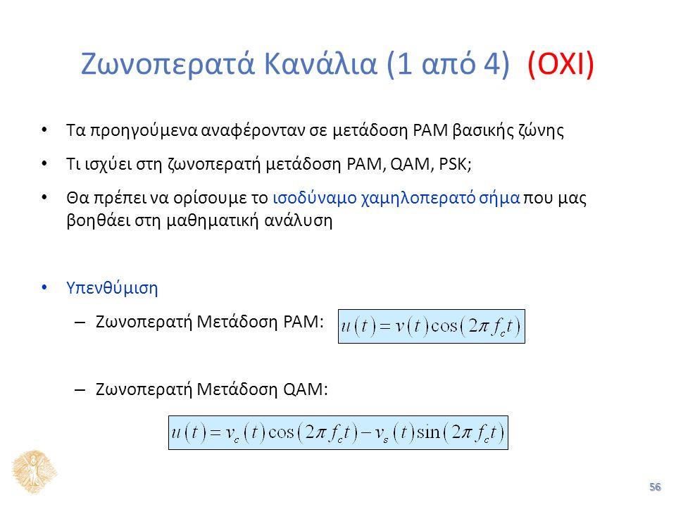 56 Ζωνοπερατά Κανάλια (1 από 4) (OXI) Τα προηγούμενα αναφέρονταν σε μετάδοση PAM βασικής ζώνης Τι ισχύει στη ζωνοπερατή μετάδοση PAM, QAM, PSK; Θα πρέπει να ορίσουμε το ισοδύναμο χαμηλοπερατό σήμα που μας βοηθάει στη μαθηματική ανάλυση Υπενθύμιση – Ζωνοπερατή Μετάδοση PAM: – Ζωνοπερατή Μετάδοση QAM: