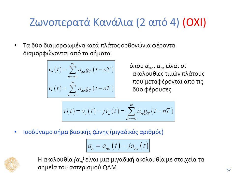 57 Ζωνοπερατά Κανάλια (2 από 4) (OXI) Τα δύο διαμορφωμένα κατά πλάτος ορθογώνια φέροντα διαμορφώνονται από τα σήματα Ισοδύναμο σήμα βασικής ζώνης (μιγαδικός αριθμός) Η ακολουθία {α n } είναι μια μιγαδική ακολουθία με στοιχεία τα σημεία του αστερισμού QAM όπου α nc, α ns είναι οι ακολουθίες τιμών πλάτους που μεταφέρονται από τις δύο φέρουσες