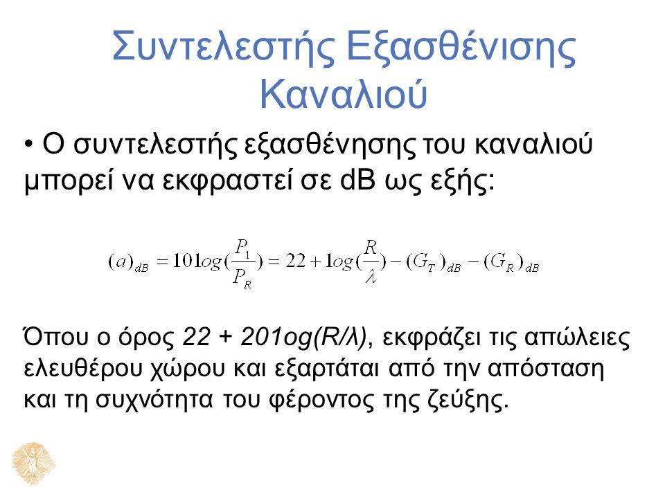 Συντελεστής Εξασθένισης Καναλιού Ο συντελεστής εξασθένησης του καναλιού μπορεί να εκφραστεί σε dΒ ως εξής: Όπου ο όρος 22 + 201οg(R/λ), εκφράζει τις απώλειες ελευθέρου χώρου και εξαρτάται από την απόσταση και τη συχνότητα του φέροντος της ζεύξης.