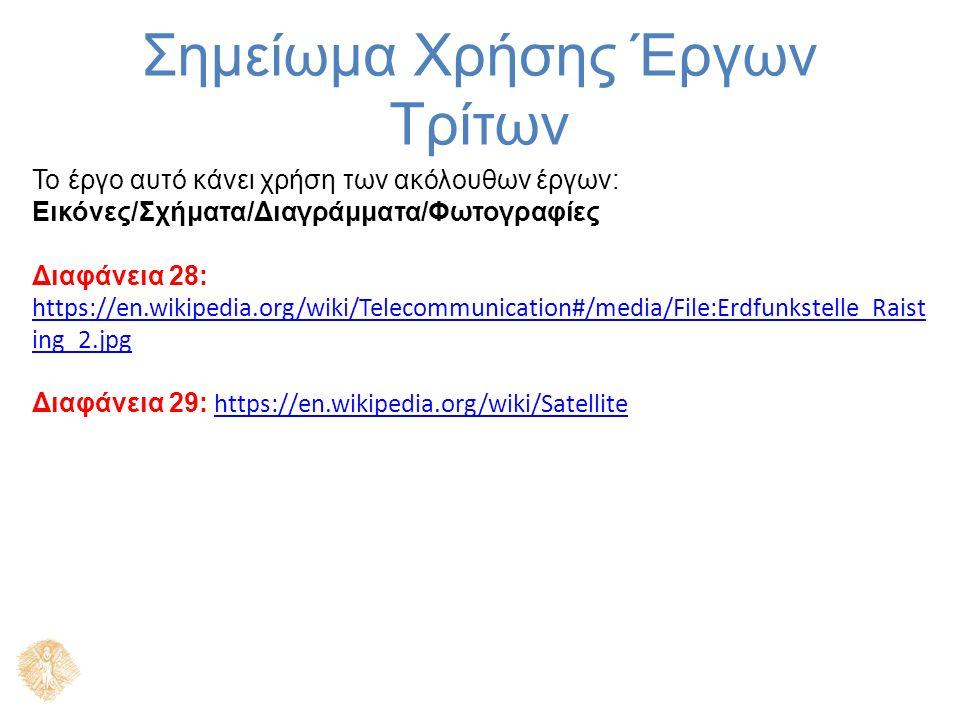 Σημείωμα Χρήσης Έργων Τρίτων Το έργο αυτό κάνει χρήση των ακόλουθων έργων: Εικόνες/Σχήματα/Διαγράμματα/Φωτογραφίες Διαφάνεια 28: https://en.wikipedia.org/wiki/Telecommunication#/media/File:Erdfunkstelle_Raist ing_2.jpg https://en.wikipedia.org/wiki/Telecommunication#/media/File:Erdfunkstelle_Raist ing_2.jpg Διαφάνεια 29: https://en.wikipedia.org/wiki/Satellite https://en.wikipedia.org/wiki/Satellite
