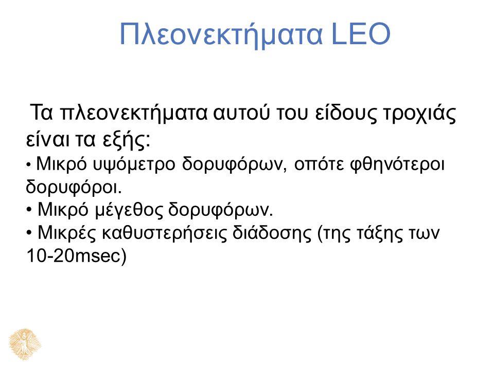 Πλεονεκτήματα LEO Τα πλεονεκτήματα αυτού του είδους τροχιάς είναι τα εξής: Μικρό υψόμετρο δορυφόρων, οπότε φθηνότεροι δορυφόροι.