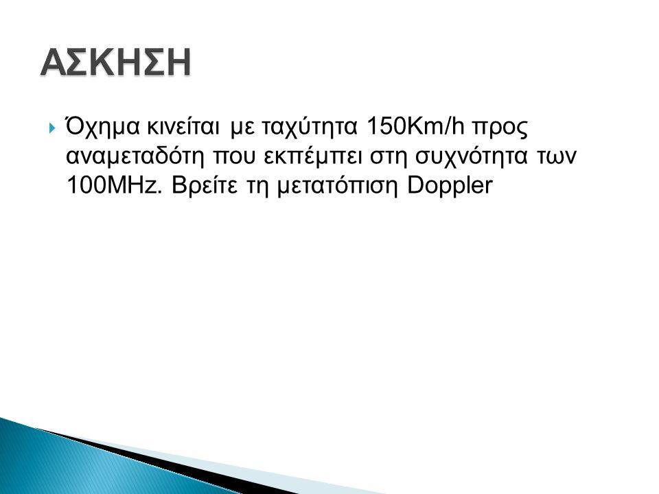  Όχημα κινείται με ταχύτητα 150Km/h προς αναμεταδότη που εκπέμπει στη συχνότητα των 100ΜHz.
