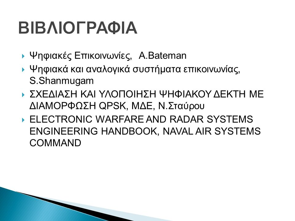  Ψηφιακές Επικοινωνίες, A.Bateman  Ψηφιακά και αναλογικά συστήµατα επικοινωνίας, S.Shanmugam  ΣΧΕΔΙΑΣΗ ΚΑΙ ΥΛΟΠΟΙΗΣΗ ΨΗΦΙΑΚΟΥ ΔΕΚΤΗ ΜΕ ΔΙΑΜΟΡΦΩΣΗ QPSK, ΜΔΕ, Ν.Σταύρου  ELECTRONIC WARFARE AND RADAR SYSTEMS ENGINEERING HANDBOOK, NAVAL AIR SYSTEMS COMMAND