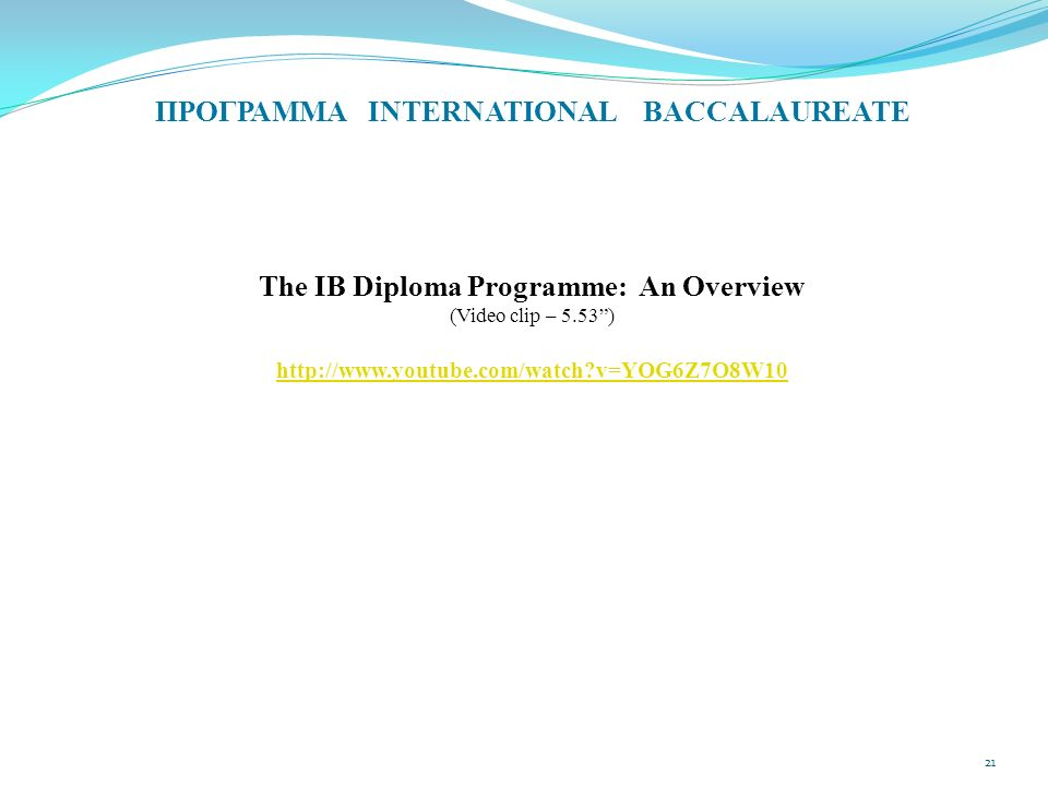 "ΠΡΟΓΡΑΜΜΑ INTERNATIONAL BACCALAUREATE The IB Diploma Programme: An Overview (Video clip – 5.53"") http://www.youtube.com/watch?v=YOG6Z7O8W10 21"