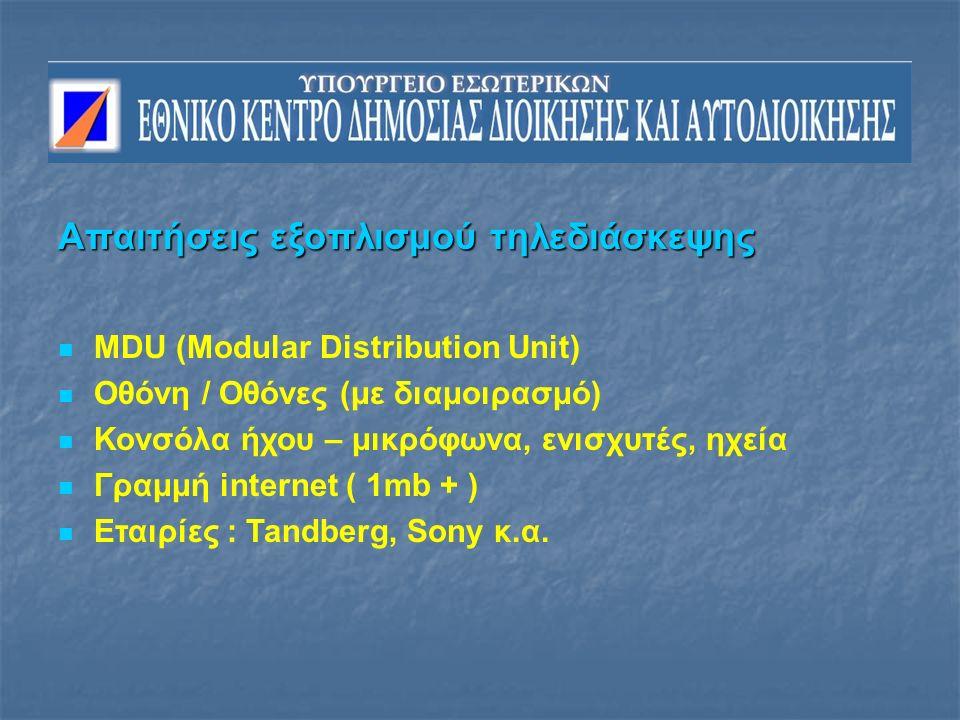 Απαιτήσεις εξοπλισμού τηλεδιάσκεψης MDU (Modular Distribution Unit) Οθόνη / Οθόνες (με διαμοιρασμό) Κονσόλα ήχου – μικρόφωνα, ενισχυτές, ηχεία Γραμμή internet ( 1mb + ) Εταιρίες : Tandberg, Sony κ.α.