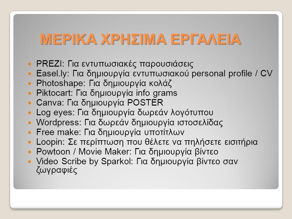 PREZΙ: Για εντυπωσιακές παρουσιάσεις Easel.ly: Για δημιουργία εντυπωσιακού personal profile / CV Photoshape: Για δημιουργία κολάζ Piktocart: Για δημιουργία info grams Canva: Για δημιουργία POSTER Log eyes: Για δημιουργία δωρεάν λογότυπου Wordpress: Για δωρεάν δημιουργία ιστοσελίδας Free make: Για δημιουργία υποτίτλων Loopin: Σε περίπτωση που θέλετε να πηλήσετε εισιτήρια Powtoon / Movie Maker: Για δημιουργία βίντεο Video Scribe by Sparkol: Για δημιουργία βίντεο σαν ζωγραφιές ΜΕΡΙΚΑ ΧΡΗΣΙΜΑ ΕΡΓΑΛΕΙΑ
