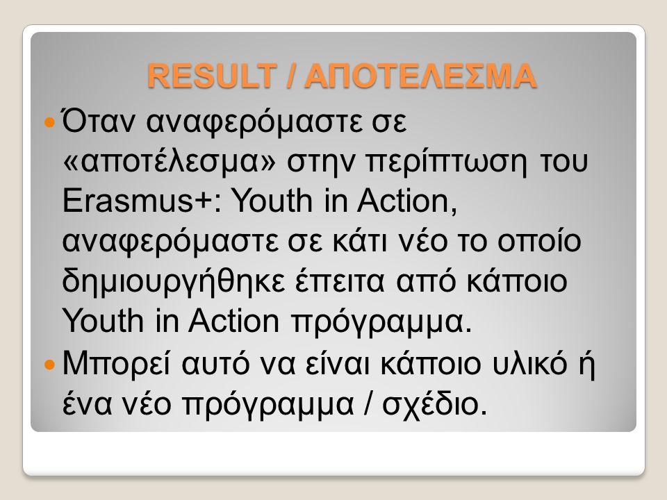 RESULT / ΑΠΟΤΕΛΕΣΜΑ Όταν αναφερόμαστε σε «αποτέλεσμα» στην περίπτωση του Erasmus+: Youth in Action, αναφερόμαστε σε κάτι νέο το οποίο δημιουργήθηκε έπειτα από κάποιο Youth in Action πρόγραμμα.