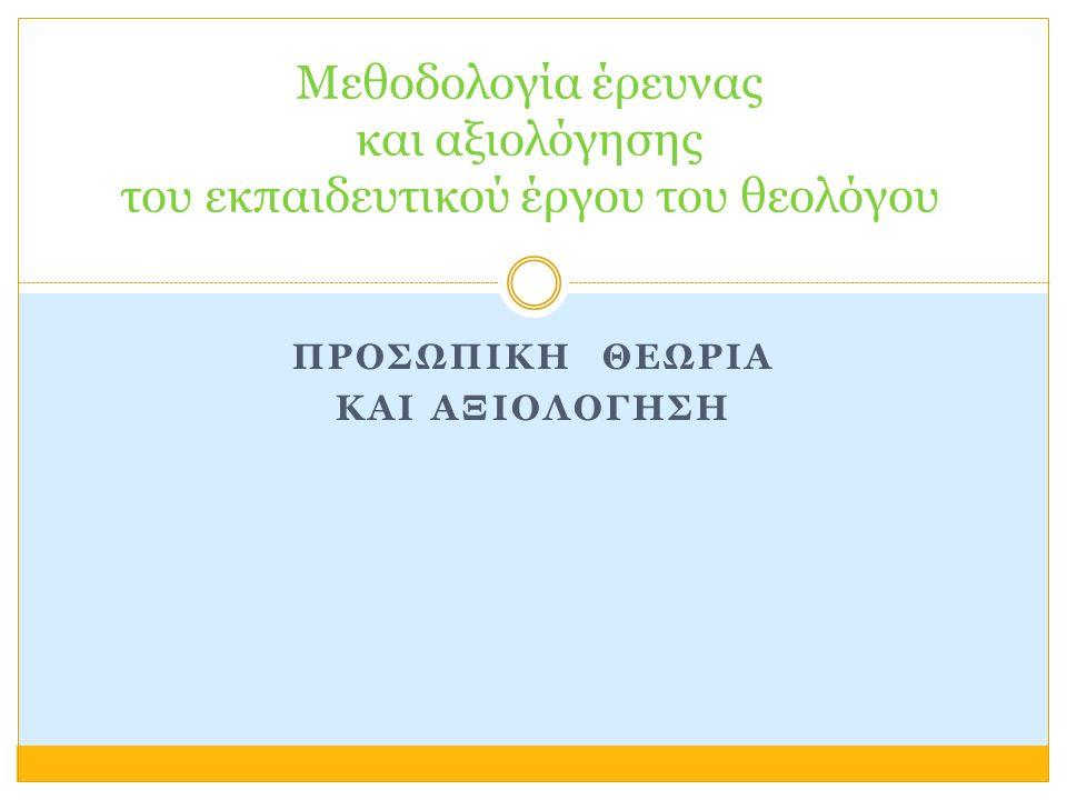 ΠΡΟΣΩΠΙΚΗ ΘΕΩΡΙΑ ΚΑΙ ΑΞΙΟΛΟΓΗΣΗ Μεθοδολογία έρευνας και αξιολόγησης του εκπαιδευτικού έργου του θεολόγου