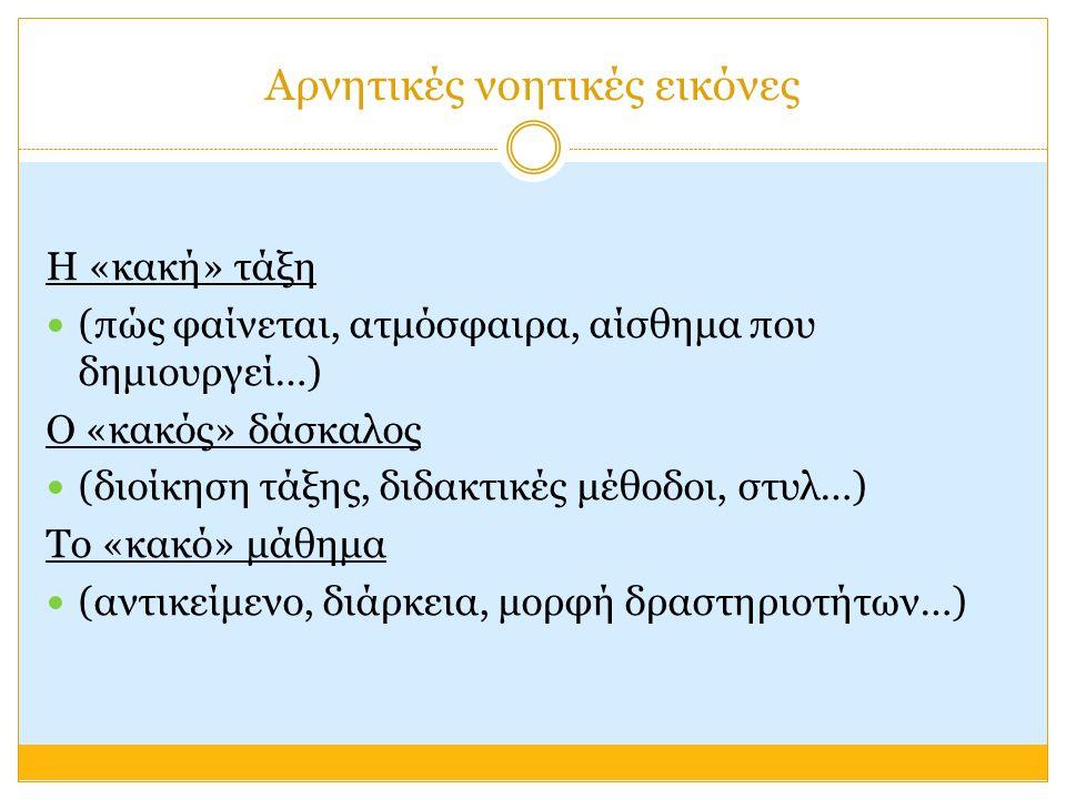 Αρνητικές νοητικές εικόνες Η «κακή» τάξη (πώς φαίνεται, ατμόσφαιρα, αίσθημα που δημιουργεί…) Ο «κακός» δάσκαλος (διοίκηση τάξης, διδακτικές μέθοδοι, στυλ…) Το «κακό» μάθημα (αντικείμενο, διάρκεια, μορφή δραστηριοτήτων…)