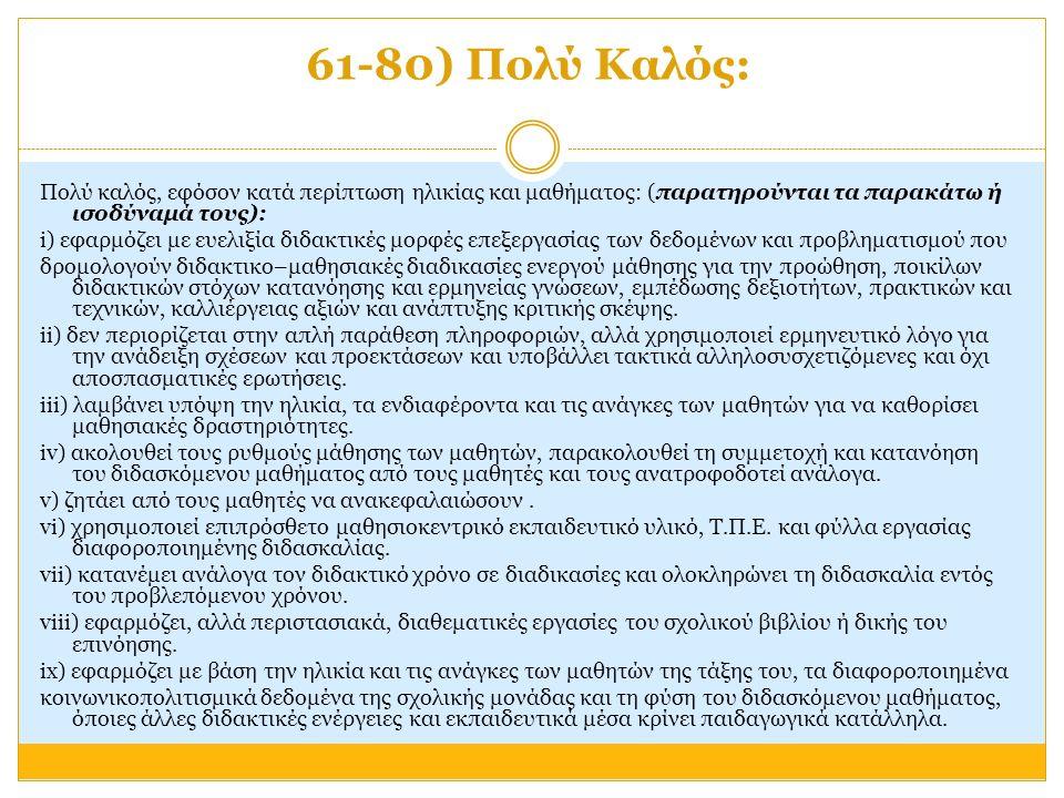 61-80) Πολύ Καλός: Πολύ καλός, εφόσον κατά περίπτωση ηλικίας και μαθήματος: (παρατηρούνται τα παρακάτω ή ισοδύναμά τους): i) εφαρμόζει με ευελιξία διδακτικές μορφές επεξεργασίας των δεδομένων και προβληματισμού που δρομολογούν διδακτικο–μαθησιακές διαδικασίες ενεργού μάθησης για την προώθηση, ποικίλων διδακτικών στόχων κατανόησης και ερμηνείας γνώσεων, εμπέδωσης δεξιοτήτων, πρακτικών και τεχνικών, καλλιέργειας αξιών και ανάπτυξης κριτικής σκέψης.