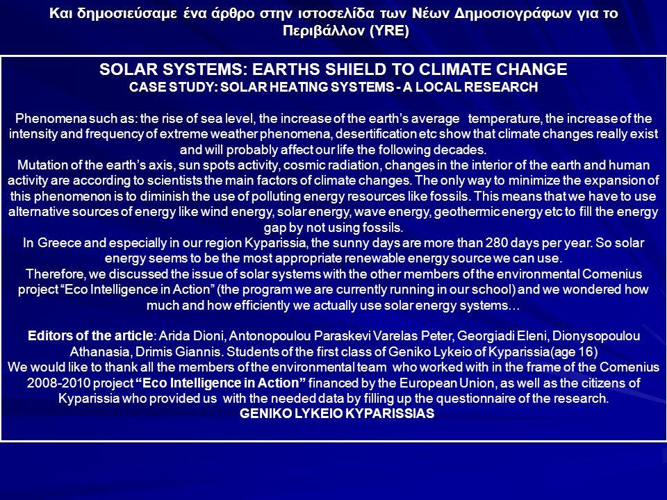 Και δημοσιεύσαμε ένα άρθρο στην ιστοσελίδα των Νέων Δημοσιογράφων για το Περιβάλλον (YRE) SOLAR SYSTEMS: EARTHS SHIELD TO CLIMATE CHANGE CASE STUDY: SOLAR HEATING SYSTEMS - A LOCAL RESEARCH Phenomena such as: the rise of sea level, the increase of the earth's average temperature, the increase of the intensity and frequency of extreme weather phenomena, desertification etc show that climate changes really exist and will probably affect our life the following decades.