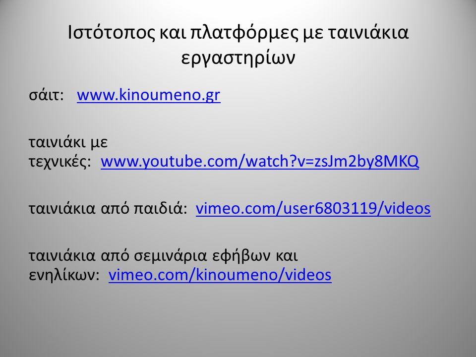 Ιστότοπος και πλατφόρμες με ταινιάκια εργαστηρίων σάιτ: www.kinoumeno.grwww.kinoumeno.gr ταινιάκι με τεχνικές: www.youtube.com/watch v=zsJm2by8MKQwww.youtube.com/watch v=zsJm2by8MKQ ταινιάκια από παιδιά: vimeo.com/user6803119/videosvimeo.com/user6803119/videos ταινιάκια από σεμινάρια εφήβων και ενηλίκων: vimeo.com/kinoumeno/videosvimeo.com/kinoumeno/videos