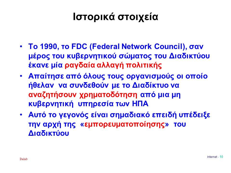 Dalab Internet - 10 Ιστορικά στοιχεία Το 1990, το FDC (Federal Network Council), σαν μέρος του κυβερνητικού σώματος του Διαδικτύου έκανε μία ραγδαία αλλαγή πολιτικής Απαίτησε από όλους τους οργανισμούς οι οποίο ήθελαν να συνδεθούν με το Διαδίκτυο να αναζητήσουν χρηματοδότηση από μια μη κυβερνητική υπηρεσία των ΗΠΑ Αυτό το γεγονός είναι σημαδιακό επειδή υπέδειξε την αρχή της «εμπορευματοποίησης» του Διαδικτύου