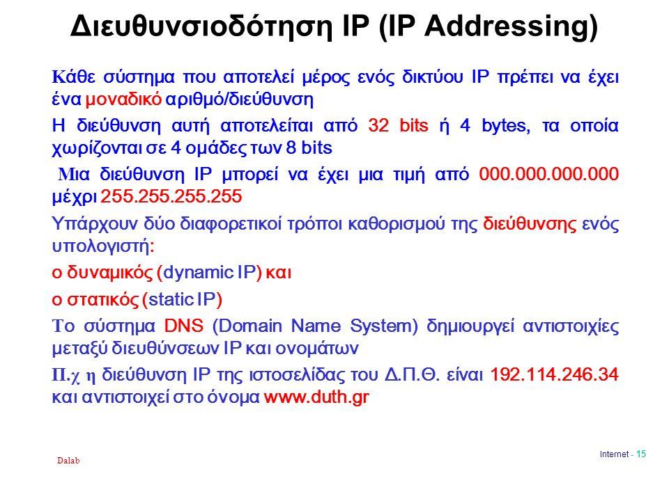 Dalab Internet - 15 Διευθυνσιοδότηση IP (IP Addressing) Κ άθε σύστημα που αποτελεί μέρος ενός δικτύου ΙΡ πρέπει να έχει ένα μοναδικό αριθμό/διεύθυνση Η διεύθυνση αυτή αποτελείται από 32 bits ή 4 bytes, τα οποία χωρίζονται σε 4 ομάδες των 8 bits Μ ια διεύθυνση ΙΡ μπορεί να έχει μια τιμή από 000.000.000.000 μέχρι 255.255.255.255 Υπάρχουν δύο διαφορετικοί τρόποι καθορισμού της διεύθυνσης ενός υπολογιστή: ο δυναμικός (dynamic IP) και ο στατικός (static IP) Τ ο σύστημα DNS (Domain Name System) δημιουργεί αντιστοιχίες μεταξύ διευθύνσεων IP και ονομάτων Π.χ η διεύθυνση ΙΡ της ιστοσελίδας του Δ.Π.Θ.