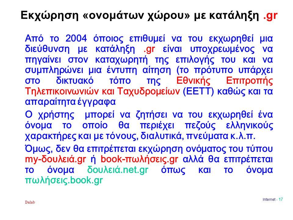 Dalab Internet - 17 Εκχώρηση «ονομάτων χώρου» με κατάληξη.gr Από το 2004 όποιος επιθυμεί να του εκχωρηθεί μια διεύθυνση με κατάληξη.gr είναι υποχρεωμένος να πηγαίνει στον καταχωρητή της επιλογής του και να συμπληρώνει μια έντυπη αίτηση (το πρότυπο υπάρχει στο δικτυακό τόπο της Εθνικής Επιτροπής Τηλεπικοινωνιών και Ταχυδρομείων (ΕΕΤΤ) καθώς και τα απαραίτητα έγγραφα Ο χρήστης μπορεί να ζητήσει να του εκχωρηθεί ένα όνομα το οποίο θα περιέχει πεζούς ελληνικούς χαρακτήρες και με τόνους, διαλυτικά, πνεύματα κ.λ.π.