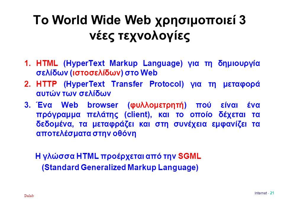 Dalab Internet - 21 Το World Wide Web χρησιμοποιεί 3 νέες τεχνολογίες 1.HTML (HyperText Markup Language) για τη δημιουργία σελίδων (ιστοσελίδων) στο Web 2.HTTP (HyperText Transfer Protocol) για τη μεταφορά αυτών των σελίδων 3.Ένα Web browser (φυλλομετρητή) πού είναι ένα πρόγραμμα πελάτης (client), και το οποίο δέχεται τα δεδομένα, τα μεταφράζει και στη συνέχεια εμφανίζει τα αποτελέσματα στην οθόνη Η γλώσσα HTML προέρχεται από την SGML (Standard Generalized Markup Language)