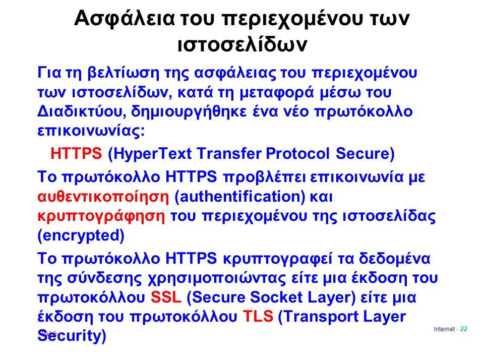 Dalab Internet - 22 Aσφάλεια του περιεχομένου των ιστοσελίδων Για τη βελτίωση της ασφάλειας του περιεχομένου των ιστοσελίδων, κατά τη μεταφορά μέσω του Διαδικτύου, δημιουργήθηκε ένα νέο πρωτόκολλο επικοινωνίας: HTTPS (HyperΤext Transfer Protocol Secure) Το πρωτόκολλο HTTPS προβλέπει επικοινωνία με αυθεντικοποίηση (authentification) και κρυπτογράφηση του περιεχομένου της ιστοσελίδας (encrypted) Το πρωτόκολλο HTTPS κρυπτογραφεί τα δεδομένα της σύνδεσης χρησιμοποιώντας είτε μια έκδοση του πρωτοκόλλου SSL (Secure Socket Layer) είτε μια έκδοση του πρωτοκόλλου TLS (Transport Layer Security)