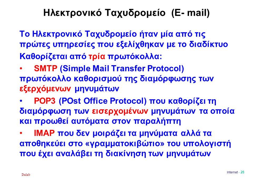 Dalab Internet - 28 Ηλεκτρονικό Ταχυδρομείο (E- mail) Το Ηλεκτρονικό Ταχυδρομείο ήταν μία από τις πρώτες υπηρεσίες που εξελίχθηκαν με το διαδίκτυο Καθορίζεται από τρία πρωτόκολλα: SMTP (Simple Mail Transfer Protocol) πρωτόκολλο καθορισμού της διαμόρφωσης των εξερχόμενων μηνυμάτων POP3 (POst Office Protocol) που καθορίζει τη διαμόρφωση των εισερχομένων μηνυμάτων τα οποία και προωθεί αυτόματα στον παραλήπτη IMAP που δεν μοιράζει τα μηνύματα αλλά τα αποθηκεύει στο «γραμματοκιβώτιο» του υπολογιστή που έχει αναλάβει τη διακίνηση των μηνυμάτων