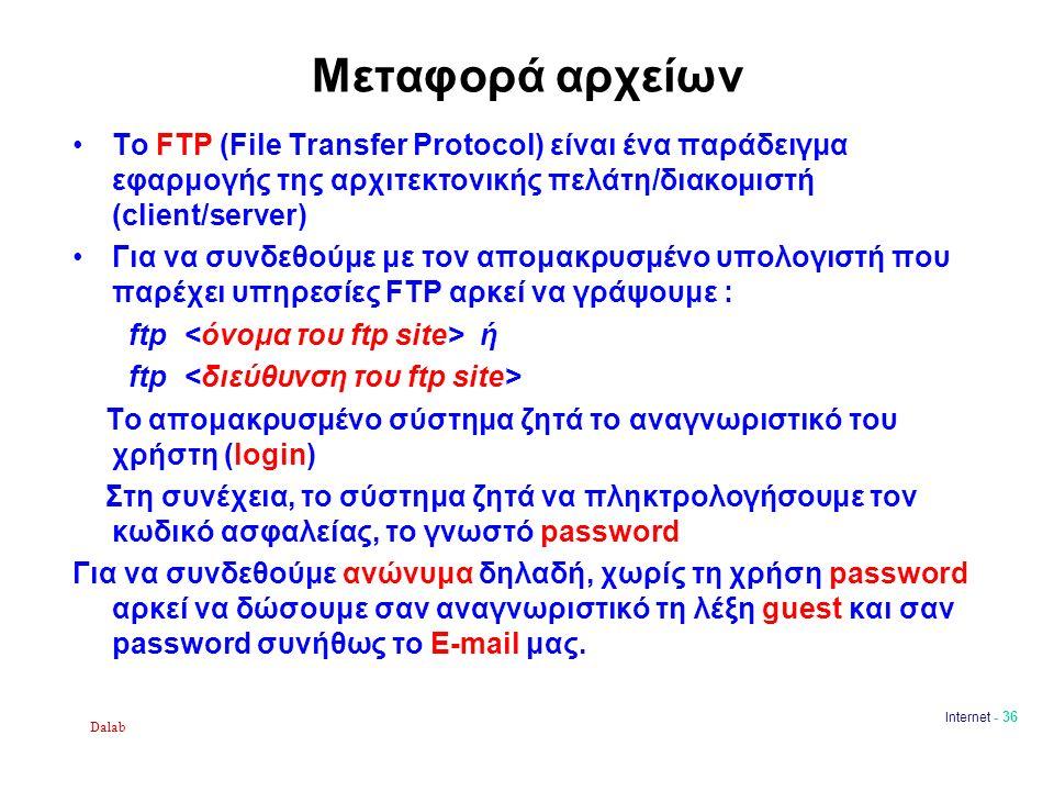 Dalab Internet - 36 Μεταφορά αρχείων Το FTP (File Transfer Protocol) είναι ένα παράδειγμα εφαρμογής της αρχιτεκτονικής πελάτη/διακομιστή (client/server) Για να συνδεθούμε με τον απομακρυσμένο υπολογιστή που παρέχει υπηρεσίες FTP αρκεί να γράψουμε : ftp ή ftp Το απομακρυσμένο σύστημα ζητά το αναγνωριστικό του χρήστη (login) Στη συνέχεια, το σύστημα ζητά να πληκτρολογήσουμε τον κωδικό ασφαλείας, το γνωστό password Για να συνδεθούμε ανώνυμα δηλαδή, χωρίς τη χρήση password αρκεί να δώσουμε σαν αναγνωριστικό τη λέξη guest και σαν password συνήθως το E-mail μας.