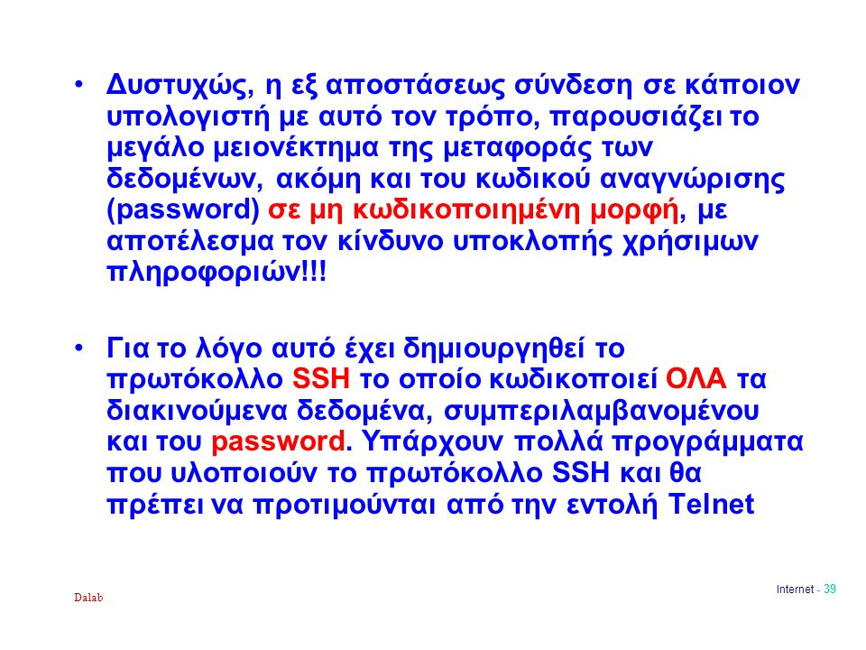 Dalab Internet - 39 Δυστυχώς, η εξ αποστάσεως σύνδεση σε κάποιον υπολογιστή με αυτό τον τρόπο, παρουσιάζει το μεγάλο μειονέκτημα της μεταφοράς των δεδομένων, ακόμη και του κωδικού αναγνώρισης (password) σε μη κωδικοποιημένη μορφή, με αποτέλεσμα τον κίνδυνο υποκλοπής χρήσιμων πληροφοριών!!.