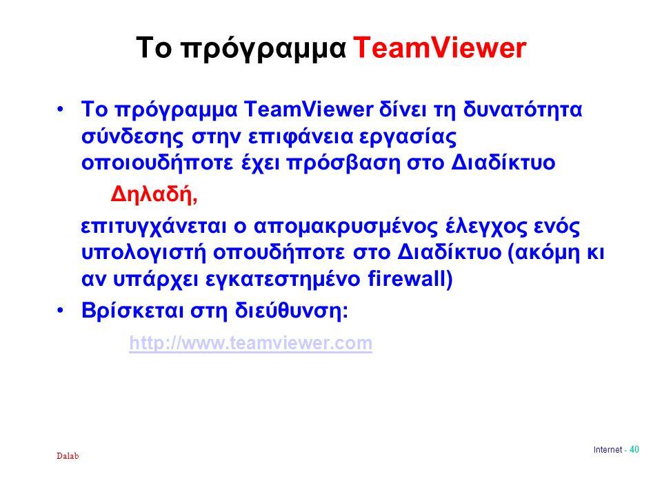 Το πρόγραμμα TeamViewer Το πρόγραμμα TeamViewer δίνει τη δυνατότητα σύνδεσης στην επιφάνεια εργασίας οποιουδήποτε έχει πρόσβαση στο Διαδίκτυο Δηλαδή, επιτυγχάνεται ο απομακρυσμένος έλεγχος ενός υπολογιστή οπουδήποτε στο Διαδίκτυο (ακόμη κι αν υπάρχει εγκατεστημένο firewall) Βρίσκεται στη διεύθυνση: http://www.teamviewer.com Dalab Internet - 40