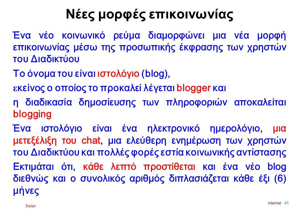 Dalab Internet - 41 Νέες μορφές επικοινωνίας Ένα νέο κοινωνικό ρεύμα διαμορφώνει μια νέα μορφή επικοινωνίας μέσω της προσωπικής έκφρασης των χρηστών του Διαδικτύου Το όνομα του είναι ιστολόγιο (blog), ε κείνος ο οποίος το προκαλεί λέγεται blogger και η διαδικασία δημοσίευσης των πληροφοριών αποκαλείται blogging Ένα ιστολόγιο είναι ένα ηλεκτρονικό ημερολόγιο, μια μετεξέλιξη του chat, μια ελεύθερη ενημέρωση των χρηστών του Διαδικτύου και πολλές φορές εστία κοινωνικής αντίστασης Εκτιμάται ότι, κάθε λεπτό προστίθεται και ένα νέο blog διεθνώς και ο συνολικός αριθμός διπλασιάζεται κάθε έξι (6) μήνες