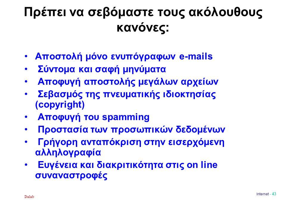 Πρέπει να σεβόμαστε τους ακόλουθους κανόνες: Αποστολή μόνο ενυπόγραφων e-mails Σύντομα και σαφή μηνύματα Αποφυγή αποστολής μεγάλων αρχείων Σεβασμός της πνευματικής ιδιοκτησίας (copyright) Αποφυγή του spamming Προστασία των προσωπικών δεδομένων Γρήγορη ανταπόκριση στην εισερχόμενη αλληλογραφία Ευγένεια και διακριτικότητα στις on line συναναστροφές Dalab Internet - 43