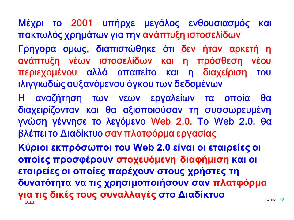 Dalab Internet - 48 Μέχρι το 2001 υπήρχε μεγάλος ενθουσιασμός και πακτωλός χρημάτων για την ανάπτυξη ιστοσελίδων Γρήγορα όμως, διαπιστώθηκε ότι δεν ήταν αρκετή η ανάπτυξη νέων ιστοσελίδων και η πρόσθεση νέου περιεχομένου αλλά απαιτείτο και η διαχείριση του ιλιγγιωδώς αυξανόμενου όγκου των δεδομένων Η αναζήτηση των νέων εργαλείων τα οποία θα διαχειρίζονταν και θα αξιοποιούσαν τη συσσωρευμένη γνώση γέννησε το λεγόμενο Web 2.0.