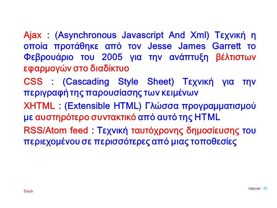 Dalab Internet - 51 Ajax : (Asynchronous Javascript And Xml) Τεχνική η οποία προτάθηκε από τον Jesse James Garrett το Φεβρουάριο του 2005 για την ανάπτυξη βέλτιστων εφαρμογών στο διαδίκτυο CSS : (Cascading Style Sheet) Τεχνική για την περιγραφή της παρουσίασης των κειμένων XHTML : (Extensible HTML) Γλώσσα προγραμματισμού με αυστηρότερο συντακτικό από αυτό της HTML RSS/Atom feed : Τεχνική ταυτόχρονης δημοσίευσης του περιεχομένου σε περισσότερες από μιας τοποθεσίες
