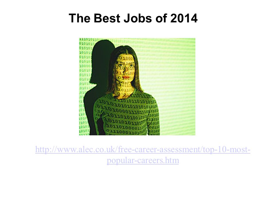 The Best Jobs of 2014 http://www.alec.co.uk/free-career-assessment/top-10-most- popular-careers.htm