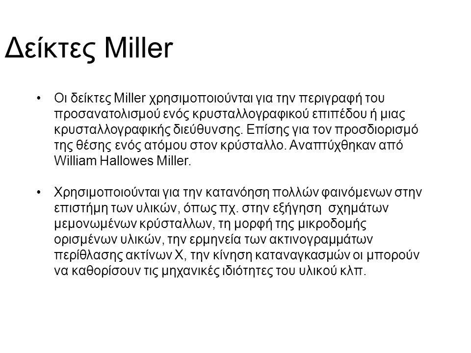 Δείκτες Miller Οι δείκτες Miller χρησιμοποιούνται για την περιγραφή του προσανατολισμού ενός κρυσταλλογραφικού επιπέδου ή μιας κρυσταλλογραφικής διεύθυνσης.