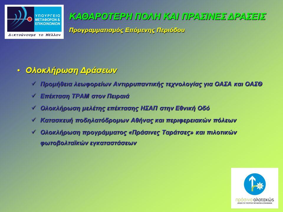 Ολοκλήρωση ΔράσεωνΟλοκλήρωση Δράσεων Προμήθεια λεωφορείων Αντιρρυπαντικής τεχνολογίας για ΟΑΣΑ και ΟΑΣΘ Προμήθεια λεωφορείων Αντιρρυπαντικής τεχνολογίας για ΟΑΣΑ και ΟΑΣΘ Επέκταση ΤΡΑΜ στον Πειραιά Επέκταση ΤΡΑΜ στον Πειραιά Ολοκλήρωση μελέτης επέκτασης ΗΣΑΠ στην Εθνική Οδό Ολοκλήρωση μελέτης επέκτασης ΗΣΑΠ στην Εθνική Οδό Κατασκευή ποδηλατόδρομων Αθήνας και περιφερειακών πόλεων Κατασκευή ποδηλατόδρομων Αθήνας και περιφερειακών πόλεων Ολοκλήρωση προγράμματος «Πράσινες Ταράτσες» και πιλοτικών φωτοβολταϊκών εγκαταστάσεων Ολοκλήρωση προγράμματος «Πράσινες Ταράτσες» και πιλοτικών φωτοβολταϊκών εγκαταστάσεων ΚΑΘΑΡΟΤΕΡΗ ΠΟΛΗ ΚΑΙ ΠΡΑΣΙΝΕΣ ΔΡΑΣΕΙΣ Προγραμματισμός Επόμενης Περιόδου
