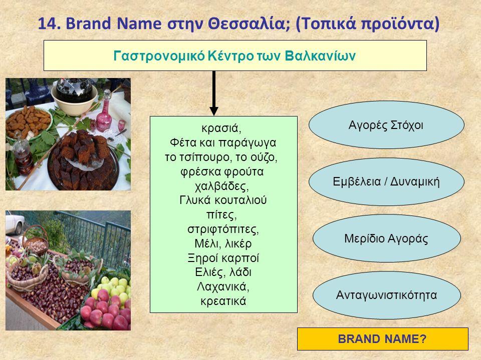14. Brand Name στην Θεσσαλία; (Τοπικά προϊόντα) Γαστρονομικό Κέντρο των Βαλκανίων κρασιά, Φέτα και παράγωγα το τσίπουρο, το ούζο, φρέσκα φρούτα χαλβάδ