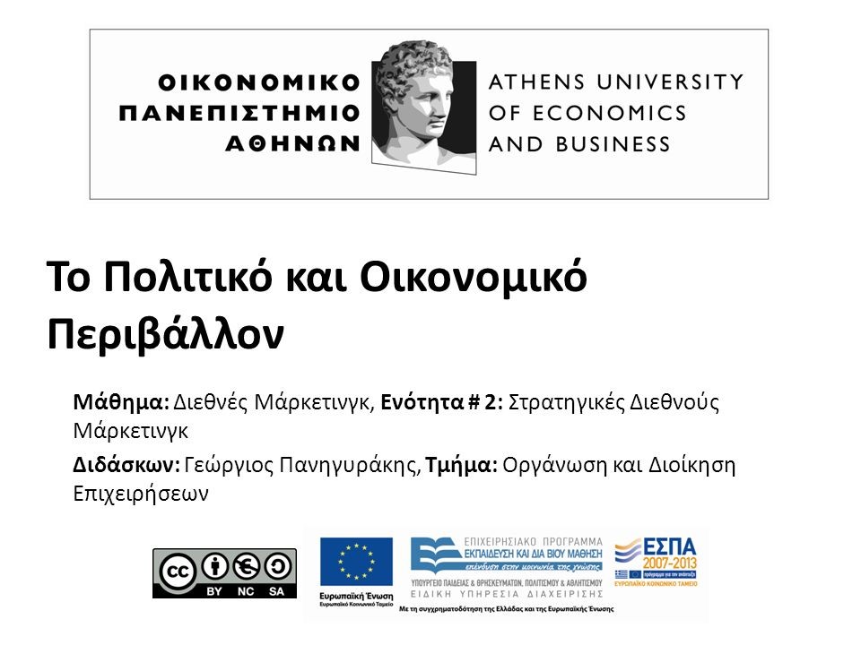 Το Πολιτικό και Οικονομικό Περιβάλλον Μάθημα: Διεθνές Μάρκετινγκ, Ενότητα # 2: Στρατηγικές Διεθνούς Μάρκετινγκ Διδάσκων: Γεώργιος Πανηγυράκης, Τμήμα: Οργάνωση και Διοίκηση Επιχειρήσεων