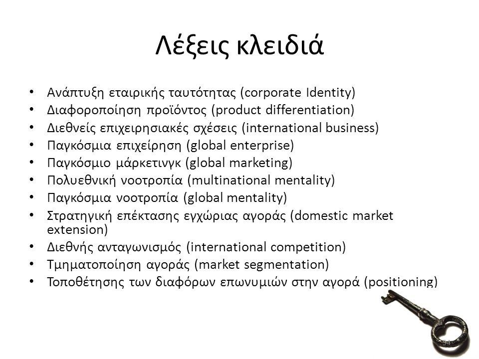 Ανάπτυξη εταιρικής ταυτότητας (corporate Identity) Διαφοροποίηση προϊόντος (product differentiation) Διεθνείς επιχειρησιακές σχέσεις (international business) Παγκόσμια επιχείρηση (global enterprise) Παγκόσμιο μάρκετινγκ (global marketing) Πολυεθνική νοοτροπία (multinational mentality) Παγκόσμια νοοτροπία (global mentality) Στρατηγική επέκτασης εγχώριας αγοράς (domestic market extension) Διεθνής ανταγωνισμός (international competition) Τμηματοποίηση αγοράς (market segmentation) Τοποθέτησης των διαφόρων επωνυμιών στην αγορά (positioning) Λέξεις κλειδιά 54